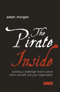 Morgan, Adam - The Pirate Inside: Building a Challenger Brand Culture Within Yourself and Your Organization, ebook