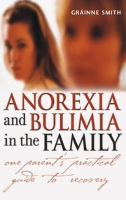 Smith, Gráinne - Anorexia and Bulimia in the Family: One Parent's Practical Guide to Recovery, ebook