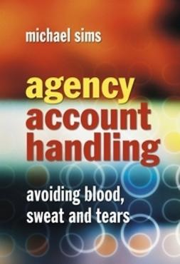 Sims, Michael - Agency Account Handling: Avoiding Blood, Sweat and Tears, ebook
