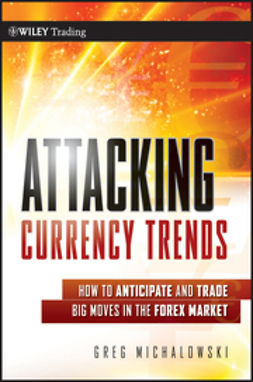 Michalowski, Greg - Attacking Currency Trends: How to Anticipate and Trade Big Moves in the Forex Market, ebook