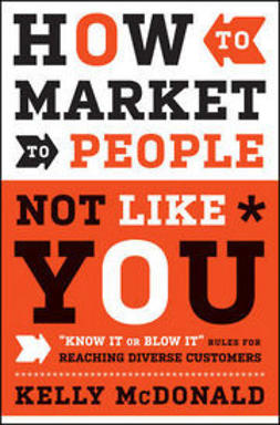 "McDonald, Kelly - How to Market to People Not Like You: ""Know It or Blow It"" Rules for Reaching Diverse Customers, ebook"
