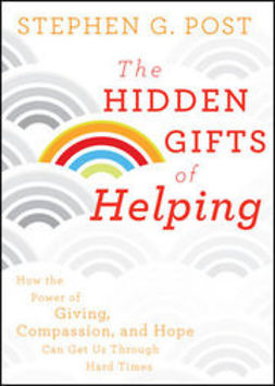 Post, Stephen G. - The Hidden Gifts of Helping: How the Power of Giving, Compassion, and Hope Can Get Us Through Hard Times, e-bok