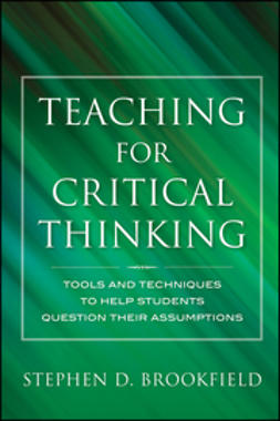 Brookfield, Stephen D. - Teaching for Critical Thinking: Tools and Techniques to Help Students Question Their Assumptions, ebook