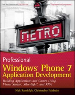Randolph, Nick - Professional Windows Phone 7 Application Development: Building Applications and Games Using Visual Studio, Silverlight, and XNA, ebook