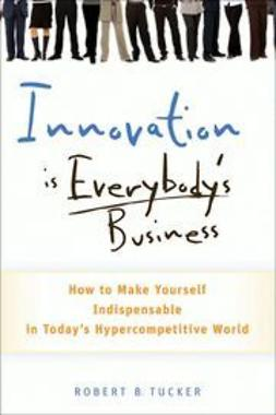 Tucker, Robert B. - Innovation is Everybody's Business: How to Make Yourself Indispensable in Today's Hypercompetitive World, ebook