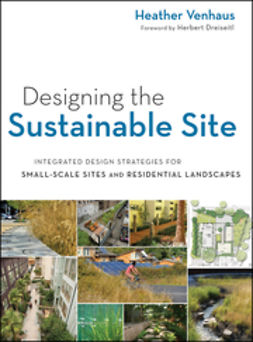 Dreiseitl, Herbert - Designing the Sustainable Site, Enhanced Edition: Integrated Design Strategies for Small Scale Sites and Residential Landscapes, ebook