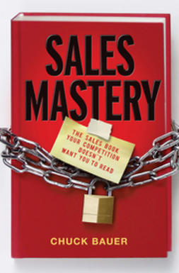 Bauer, Chuck - Sales Mastery: The Sales Book Your Competition Doesn't Want You to Read, ebook