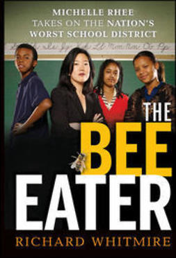 Whitmire, Richard - The Bee Eater: Michelle Rhee Takes on the Nation's Worst School DIstrict, ebook