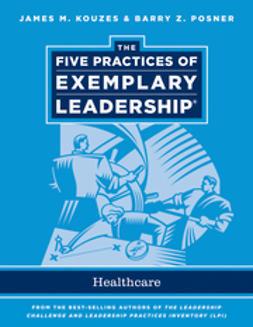 Kouzes, James M. - The Five Practices of Exemplary Leadership: Healthcare - General, e-kirja