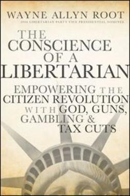 Root, Wayne Allyn - The Conscience of a Libertarian: Empowering the Citizen Revolution with God, Guns, Gold and Tax Cuts, ebook