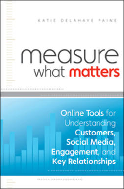 Paine, Katie Delahaye - Measure What Matters: Online Tools For Understanding Customers, Social Media, Engagement, and Key Relationships, ebook