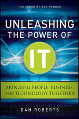 Roberts, Dan - Unleashing the Power of IT: Bringing People, Business, and Technology Together, e-kirja