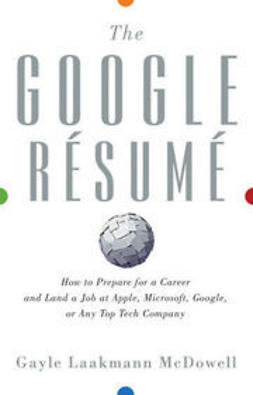 McDowell, Gayle  Laakmann - The Google Resume: How to Prepare for a Career and Land a Job at Apple, Microsoft, Google, or any Top Tech Company, ebook