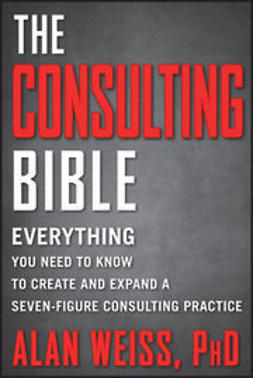 Weiss, Alan - The Consulting Bible: Everything You Need to Know to Create and Expand a Seven-Figure Consulting Practice, ebook