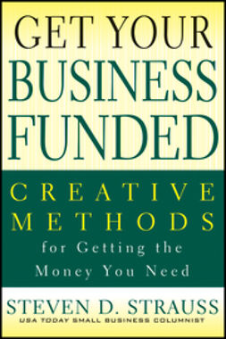 Strauss, Steven D. - Get Your Business Funded: Creative Methods for Getting the Money You Need, ebook