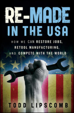 Lipscomb, Todd - Re-Made in the USA: How We Can Restore Jobs, Retool Manufacturing, and Compete With the World, ebook