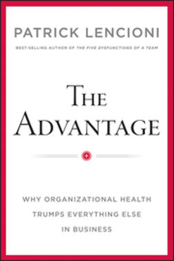Lencioni, Patrick M. - The Advantage: Why Organizational Health Trumps Everything Else In Business, ebook