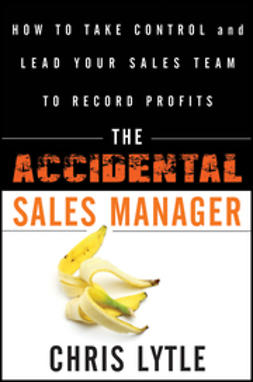 Lytle, Chris - The Accidental Sales Manager: How to Take Control and Lead Your Sales Team to Record Profits, ebook