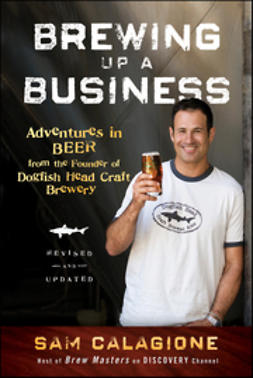 Calagione, Sam - Brewing Up a Business: Adventures in Beer from the Founder of Dogfish Head Craft Brewery, Revised and Updated, ebook