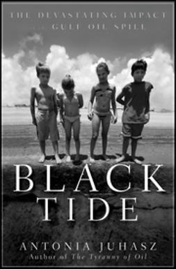 Juhasz, Antonia - Black Tide: The Devastating Impact of the Gulf Oil Spill, ebook