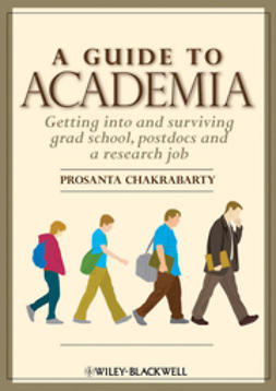 Chakrabarty, Prosanta - A Guide to Academia: Getting into and Surviving Grad School, Postdocs and a Research Job, ebook