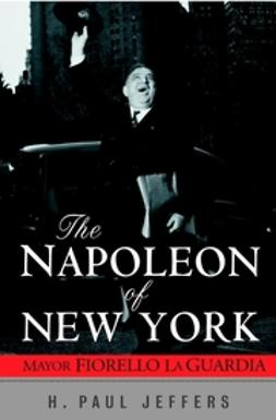 Jeffers, H. Paul - The Napoleon of New York: Mayor Fiorello La Guardia, ebook