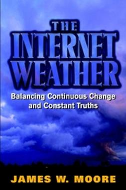Moore, James W. - The Internet Weather: Balancing Continuous Change and Constant Truths, ebook