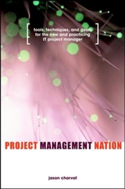 Charvat, Jason - Project Management Nation: Tools, Techniques, and Goals for the New and Practicing IT Project Manager, ebook