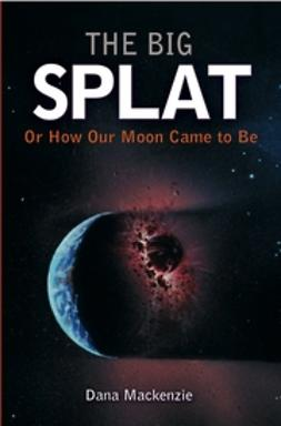Mackenzie, Dana - The Big Splat, or How Our Moon Came to Be, ebook