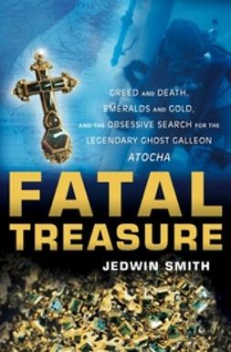 Smith, Jedwin - Fatal Treasure: Greed and Death, Emeralds and Gold, and the Obsessive Search for the Legendary Ghost Galleon i Atocha/i, ebook