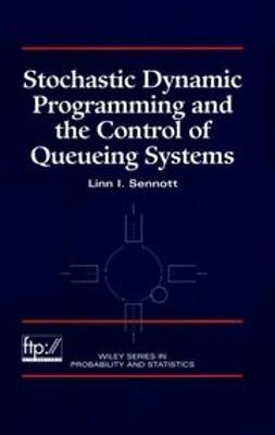 Sennott, Linn I. - Stochastic Dynamic Programming and the Control of Queueing Systems, ebook