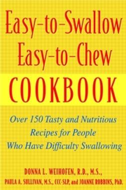 Robbins, JoAnne - Easy-to-Swallow, Easy-to-Chew Cookbook: Over 150 Tasty and Nutritious Recipes for People Who Have Difficulty Swallowing, ebook