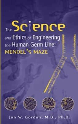 Gordon, Jon W. - The Science and Ethics of Engineering the Human Germ Line: Mendel's Maze, ebook