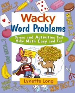 Long, Lynette - Wacky Word Problems: Games and Activities That Make Math Easy and Fun, ebook