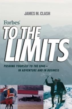 Clash, James M. - Forbes To The Limits: Pushing Yourself to the Edgein Adventure and in Business, ebook