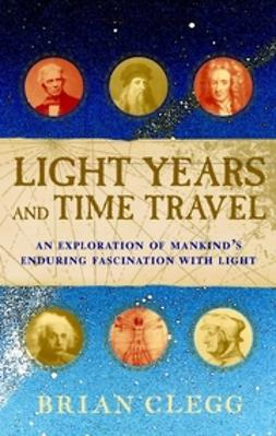 Clegg, Brian - Light Years and Time Travel: An Exploration of Mankind's Enduring Fascination With Light, ebook