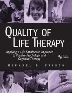 Frisch, Michael B. - Quality of Life Therapy: Applying a Life Satisfaction Approach to Positive Psychology and Cognitive Therapy, ebook