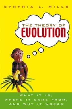 Mills, Cynthia - The Theory of Evolution: What It Is, Where It Came From, and Why It Works, e-bok