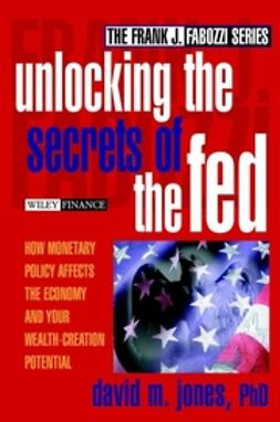 Jones, David M. - Unlocking the Secrets of the Fed: How Monetary Policy Affects the Economy and Your Wealth-Creation Potential, ebook