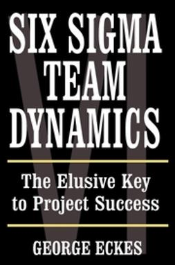 Eckes, George - Six Sigma Team Dynamics: The Elusive Key to Project Success, ebook