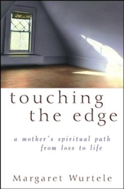 Wurtele, Margaret - Touching the Edge: A Mother's Spiritual Path From Loss to Life, ebook