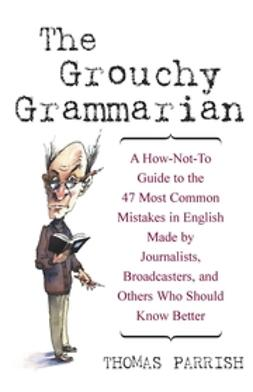 Parrish, Thomas - The Grouchy Grammarian: A How-Not-To Guide to the 47 Most Common Mistakes in English Made by Journalists, Broadcasters, and Others Who Should Know Better, ebook