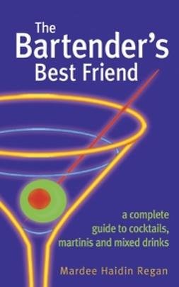 Regan, Mardee Haidin - The Bartender's Best Friend: A Complete Guide to Cocktails, Martinis, and Mixed Drinks, ebook