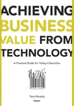 Murphy, Tony - Achieving Business Value from Technology: A Practical Guide for Today's Executive, ebook