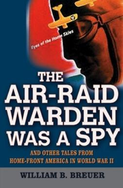 Breuer, William B. - The Air-Raid Warden Was a Spy: And Other Tales from Home-Front America in World War II, ebook