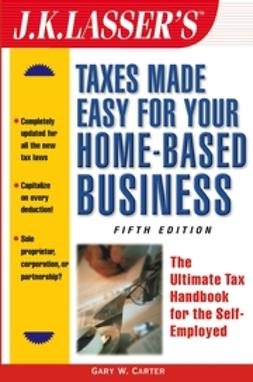 Carter, Gary W. - J.K. Lasser's Taxes Made Easy for Your Home-Based Business: The Ultimate Tax Handbook for the Self-Employed, ebook