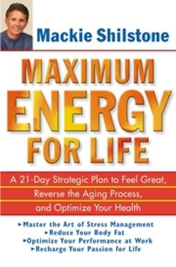 Shilstone, Mackie - Maximum Energy for Life: A 21-Day Strategic Plan to Feel Great, Reverse the Aging Process, and Optimize Your Health, e-bok