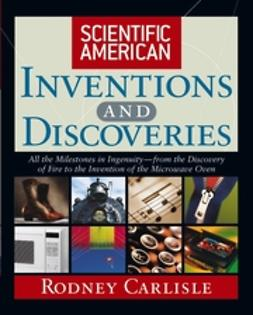 Carlisle, Rodney - Scientific American Inventions and Discoveries: All the Milestones in IngenuityFrom the Discovery of Fire to the Invention of the Microwave Oven, ebook