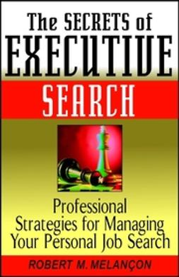 Melançon, Robert M. - The Secrets of Executive Search: Professional Strategies for Managing Your Personal Job Search, ebook