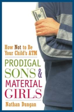 Dungan, Nathan - Prodigal Sons and Material Girls: How Not to Be Your Child's ATM, e-bok